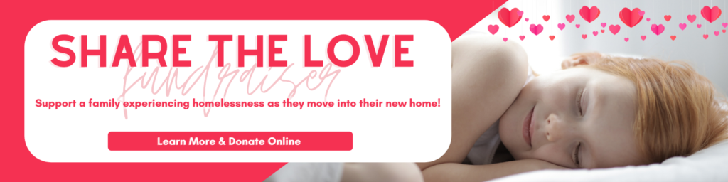 Share the Love Fundraiser | Support a family experiencing homelessness as they move into their new home! | Click to learn more and donate online