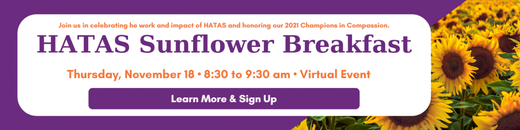 Join us in celebrating he work and impact of HATAS and honoring our 2021 Champions in Compassion.   HATAS Sunflower Breakfast   Thursday, November 18 • 8:30 to 9:30 am • Virtual Event   Click to Learn More and Sign Up