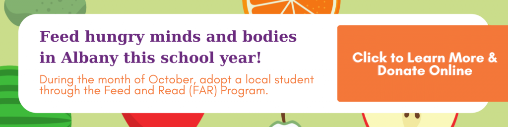 Feed hungry minds and bodies in Albany this school year! During the month of October, adopt a local student through the Feed and Read (FAR) Program. Click to learn more and donate online.